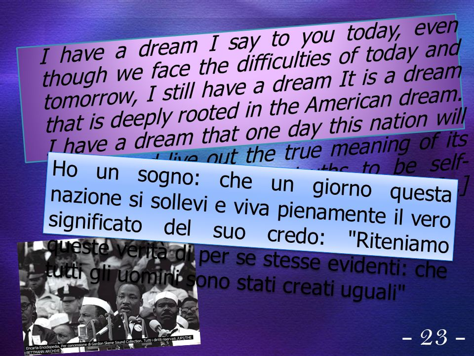 I have a dream I say to you today, even though we face the difficulties of today and tomorrow, I still have a dream It is a dream that is deeply rooted in the American dream. I have a dream that one day this nation will rise up and live out the true meaning of its creed: We hold these truths to be self-evident, that all men are created equal. [...]